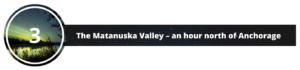 THREE: The Matanuska Valley – an hour north of Anchorage.